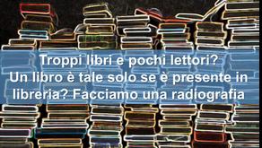 Troppi libri e pochi lettori? Un libro è tale solo se è presente in libreria? Facciamo una radiograf