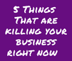 5 Things That Are Killing Your Business &  How to Change Them Today