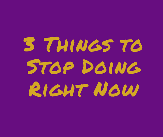 3 Things to Stop Doing Right Now!