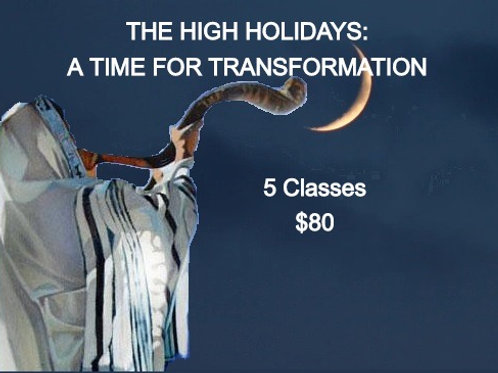 THE HIGH HOLIDAYS: A TIME FOR TRANSFORMATION -  5 classes