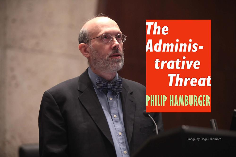 PHILIP HAMBURGER: THE ADMINISTRATIVE THREAT TO CIVIL LIBERTIES