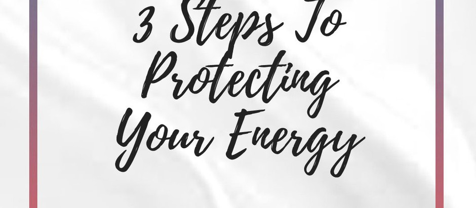 3 Steps To Protecting Your Energy