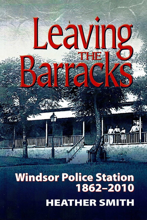 Leaving The Barracks - Windsor Police Station 1862 - 2010 By Heather Smith