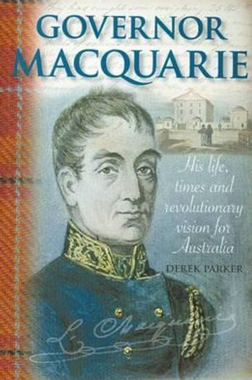 Governor Macquarie - His Life and Times by Derek Parker