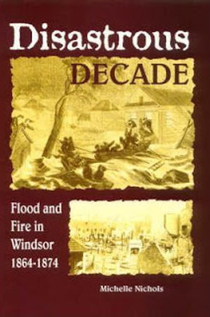 Disastrous Decades - Flood  & Fire in Windsor 1864 - 1874 by Michelle Nichols