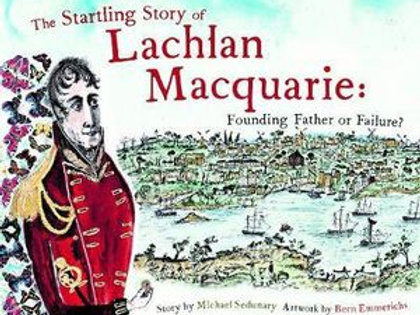 The Startling Story of Lachlan Macquarie by M. Sedunary artwork by B. Emmerichs