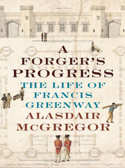 A Forger's Progress - The Life of Francis Greenway by Alastair McGregor