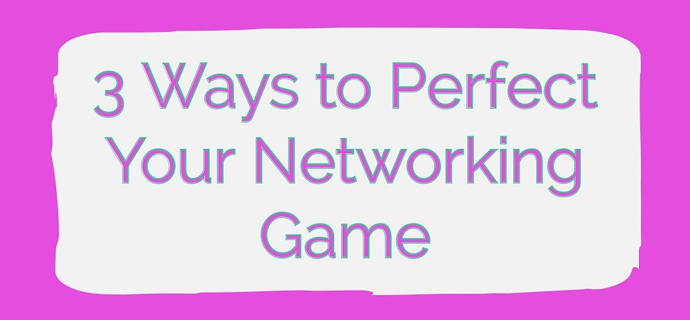 3 Ways to Perfect Your Networking Game