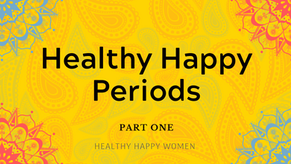Healthy Happy Periods - Part One