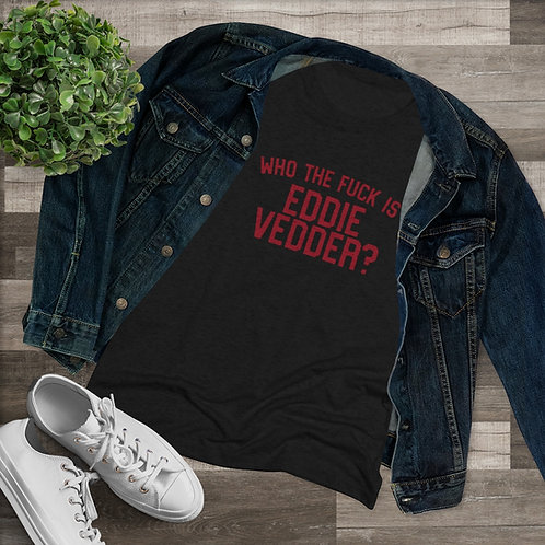 Who The Fuck Is Eddie Vedder?  Ladies Tri-Blend