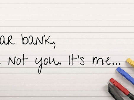 Dear bank, it's not you. It's me.