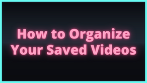 How to Organize Your Saved Videos