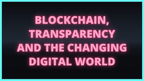 Blockchain, Transparency and The Changing Digital World