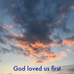 God loved us first