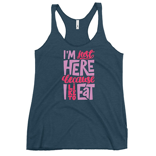 I'm just here because I like to eat Women's Racerback Tank