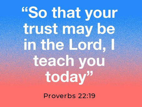 """So that your trust may be in the Lord, I teach you today"" Proverbs 22:19"