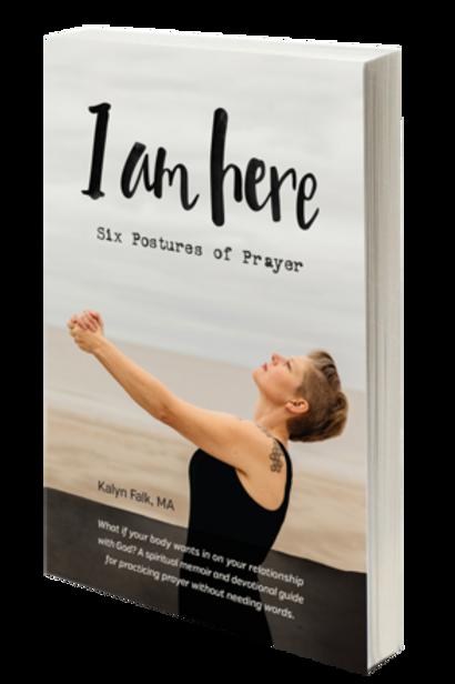 I am Here: Six Postures of Prayer Paperback By Kalyn Falk