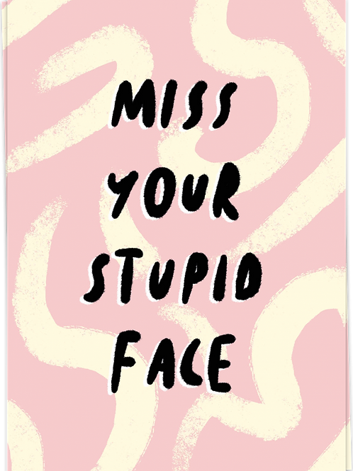 Miss your stupid face