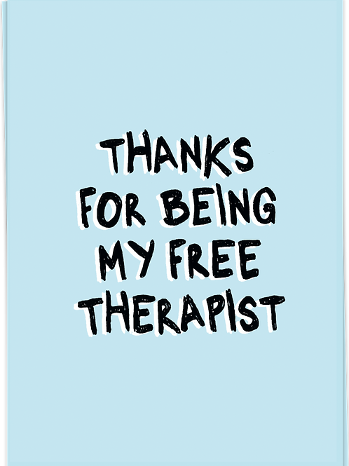Thanks for being my free therapist