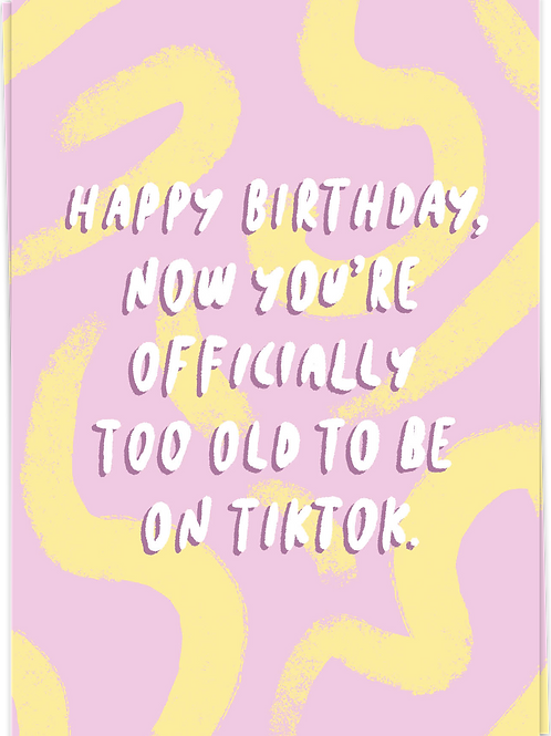 HBD - Now you're officially too old...TikTok