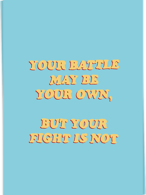 Your battle may be your own, but...