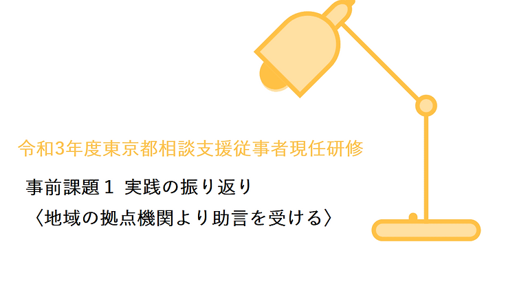 令和3年度東京都相談支援従事者現任研修 実習事前課題1 「実践の振り返り(地域の拠点機関より助言を受ける)」