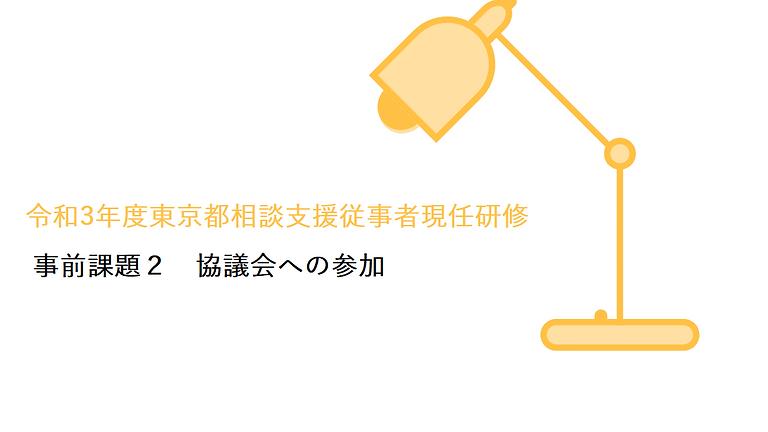 令和3年度東京都相談支援従事者現任研修 実習 事前課題2「協議会への参加」について