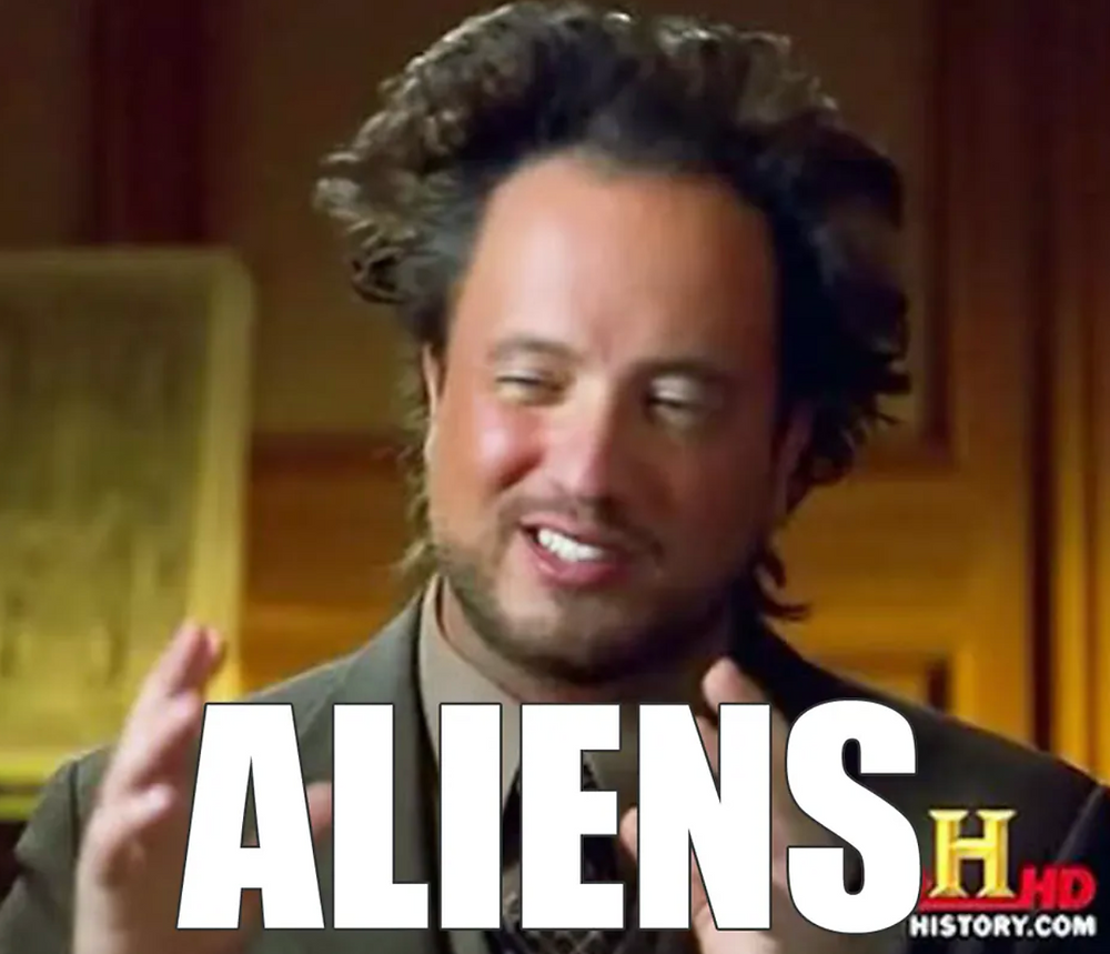 Ancient Aliens always seems to come to the same conclusion...