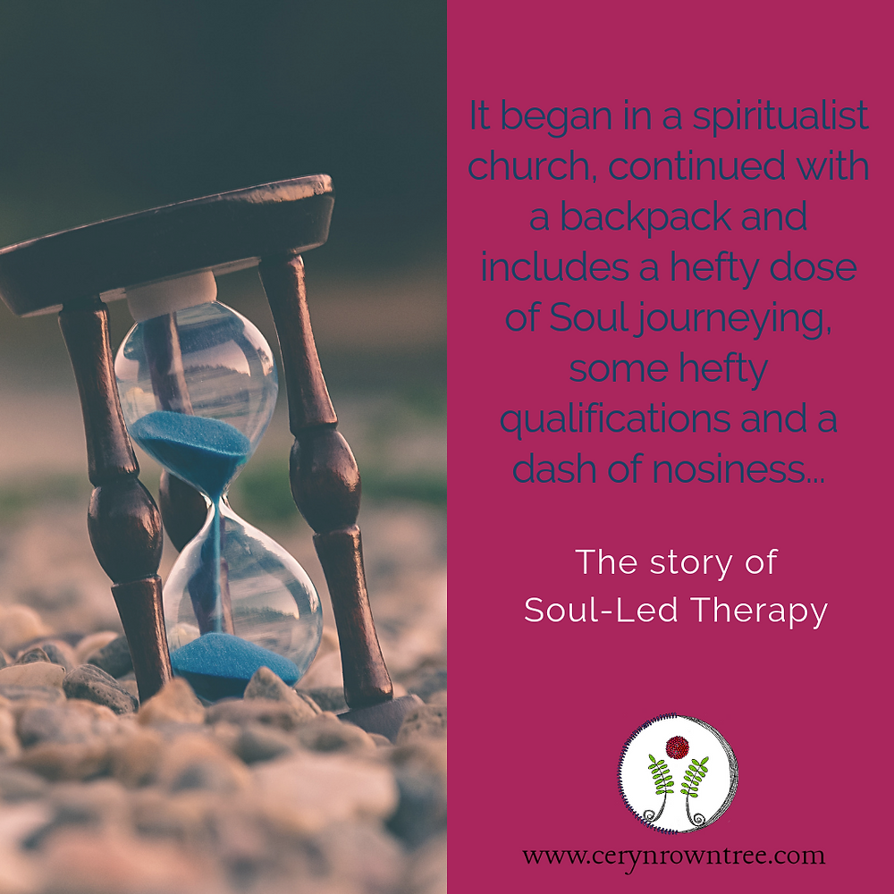 """A square box divided in half vertically. To the right is a photograph (Photo by Aron Visuals on Unsplash) of an hour glass resting on a rocky surface. To the right is a bright pink box included the words: """"It began in a Spiritualist church, continued with a backpack and includes a hefty dose of Soul journeying, some chunky qualifications and a dash of nosiness"""" in blue and """"the story of Soul-Led Therapy"""" in white, followed by the logo and web address for www.cerynrowntree.com."""