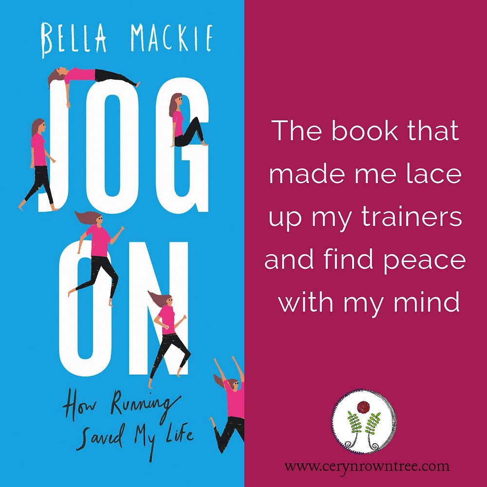 "Square image split in half vertically. To the right a bright pink box featuring the words ""The book that made me lace up my trainers and find peace in my mind"" and the logo and web address for Ceryn Rowntree (www.cerynrowntree.com). To the left the book cover for Bella Mackie's ""Jog On"" - a bright blue with white text reading ""Jog On"" and the author's name;  and smaller black text which says ""how running saved my life"". Interspersed with the words are illustrations of a long haired, pale skinned woman running in black trousers and a pink shirt."