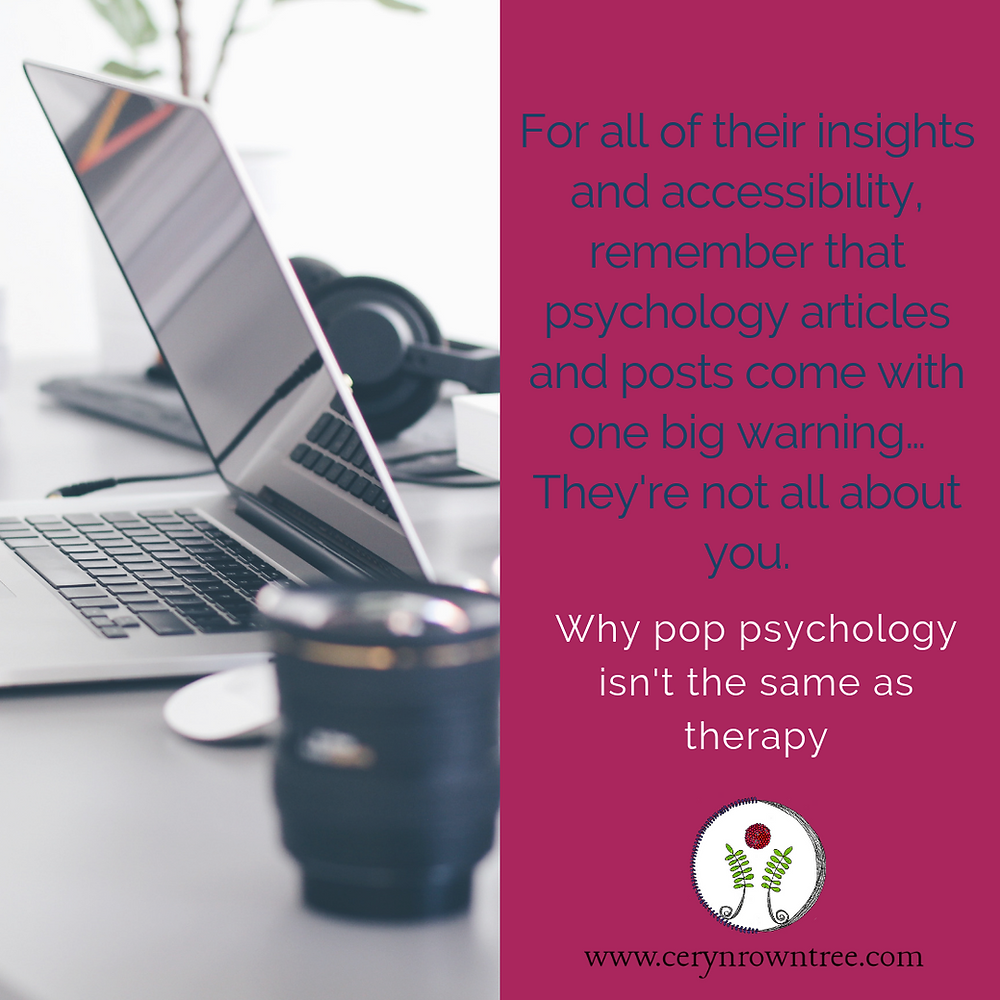 "A square image split vertically in two. To the left a photograph (courtesy of Christopher Gower via Unsplash) of a laptop computer on a desk with headphones and a coffee cup. To the right is a pink square including the words ""for all of their insights and accessibility, remember that psychology articles and posts come with one big warning... They're not all about you."" in blue, and the words ""why pop psychology isn't the same as therapy"" in white, followed by the logo and web address for www.cerynrowntree.com."