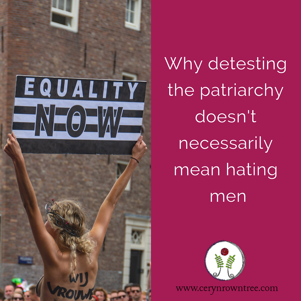 "A square image halved vertically. On the right side is a bright pink box with white text reading ""why detesting the patriarchy doesn't necessarily mean hating men"" and also including the logo and web address for Ceryn Rowntree - www.cerynrowntree.com. On the left side is a photograph (by Shaojie on Unsplash) of a blonde haired woman with black writing on her back standing above a crowd of people holding a black and white striped sign which reads ""Equality Now"". In the background is a tall red bricked building."