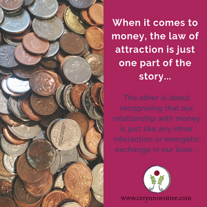 """Square image split in half vertically. To the right is a mount of mixed coins (photo by pina messina on Unsplash). To the right is a pink box containing the words """"When it comes to money, the law of attraction is just one part of the story..."""" in white, followed by """"The other is about recognising that our relationship with money is just like any other interaction or energetic exchange in our lives"""" in blue, and the logo and web address for cerynrowntree.com."""