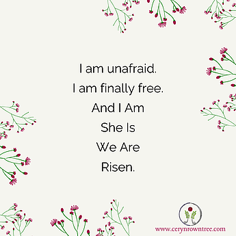 "A cream coloured square featuring pink and green flowers and the logo and web address for cerynrowntree.com, together with the text ""I am unafraid, I am finally free. And I Am She Is We Are Risen."""