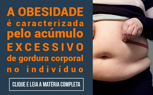 A obesidade é caracterizada pelo acúmulo excessivo de gordura corporal no indivíduo