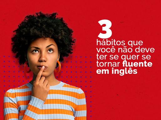 3 hábitos que você não deve ter se quer se tornar fluente em inglês