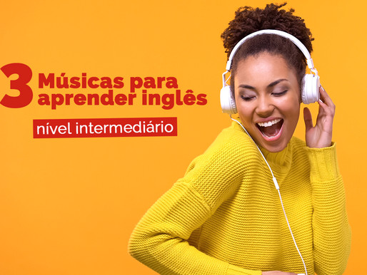 3 Músicas para aprender inglês - nível intermediário