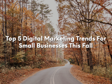Top 5 Digital Marketing Trends For Small Businesses This Fall