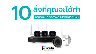 10 สิ่งที่คุณจะได้ทำถ้าหากมีกล้องวงจรปิดติดไว้ที่บ้าน