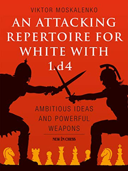 An Attacking Repertoire for White with 1.d4: Ambitious Ideas and Powerful Weapon