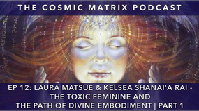 THE TOXIC FEMININE AND THE PATH OF DIVINE EMBODIMENT – LAURA MATSUE & KELSEA SHANAI'A RAI | TCM PODC