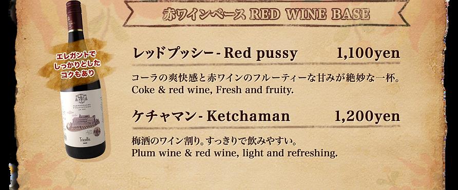 赤ワインベース、RED WINE BASE、ハンガリーワインは、エレガントでしっかりとしたコクもあり。レッドプッシー - Red pussy 1,100yen. コーラの爽快感と赤ワインのフルーティーな甘みが絶妙な一杯。 Coke & red wine, Fresh and fruity.ケチャマン- Ketchaman 1,200yen. 梅酒のワイン割り。すっきりで飲みやすい。Plum wine & red wine, light and refreshing.
