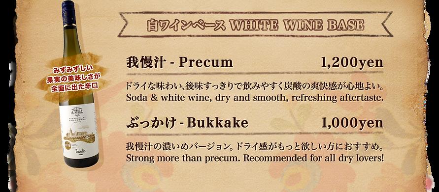 白ワインベース、WHITE WINE BASE 、ハンガリーワインの白は、みずみずしい 果実の美味しさが 全面に出た辛口。メニュー、我慢汁 - Precum 1,200yen ドライな味わい、後味すっきりで飲みやすく炭酸の爽快感が心地よい。 Soda & white wine, dry and smooth, refreshing aftertaste. ぶっかけ - Bukkake  1,000yen我慢汁の濃いめバージョン。ドライ感がもっと欲しい方におすすめ。 Strong more than precum. Recommended for all dry lovers!