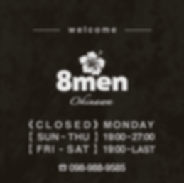 welcom, 8men logo 《 C L O S E D 》MONDAY 【 SUN ~ THU 】19:00 ~ 27:00 【 FRI - SAT 】19:00 ~ LAST ☎ 098-988-9585