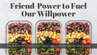FRIEND-POWER TO FUEL OUR WILLPOWER