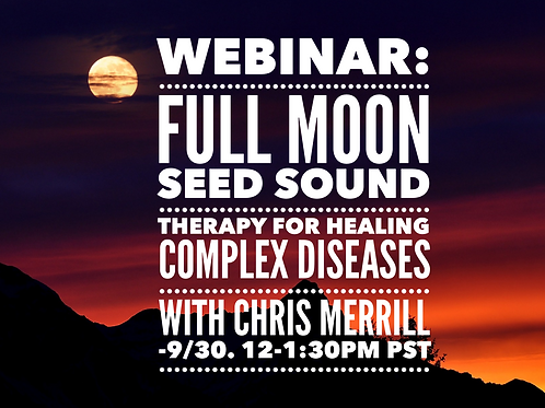 WEBINAR:  Full Moon Seed Sound Therapy for Healing Complex Diseases with Chris M