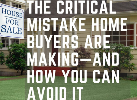 The Critical Mistake Home Buyers Are Making—and How You Can Avoid it