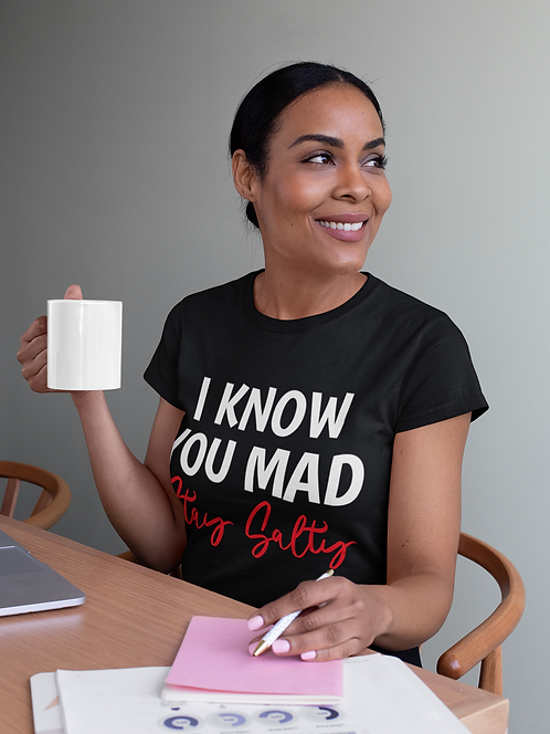 I Know You Mad, Stay Salty T-Shirt