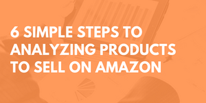 6 Steps For How To Analyze A Product To Sell on Amazon