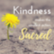 Kindness makes the smallest action sacred.